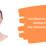 Things You Must Know About Dermal Fillers For Advanced Results