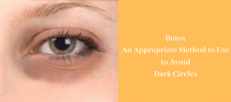 Botox- An Appropriate Method to Use to Avoid Dark Circles