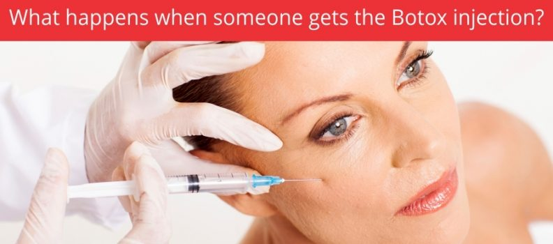 WHAT HAPPENS WHEN SOMEONE GETS THE BOTOX INJECTION?